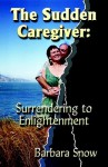 The Sudden Caregiver: Surrendering to Enlightenment - Barbara Snow