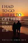 I Had To Go There To Get Here: It Is What It Is - Phyllis Ames-Bey