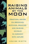 Raising Animals by the Moon: Practical Advice on Breeding, Birthing, Weaning, and Raising Animals in Harmony with Nature - Louise Riotte