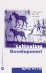 Cultivating Development: An Ethnography of Aid Policy and Practice - David Mosse