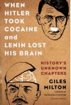 When Hitler Took Cocaine and Lenin Lost His Brain: History's Unknown Chapters - Giles Milton