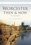 Worcester Then & Now: In Colour - Paul Harrison