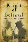Knight of Betrayal: A Yorkshire Ghost Story Novel - Karen Perkins