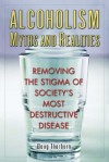 Alcoholism Myths and Realities: Removing the Stigma of Society's Most Destructive Disease - Doug Thorburn