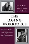 The Aging Workforce: Realities, Myths, and Implications for Organizations - Jerry W. Hedge, Walter C. Borman