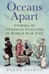 Oceans Apart: Stories of Overseas Evacuees in World War Two - Penny Starns