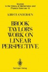 Brook Taylor S Work on Linear Perspective: A Study of Taylor S Role in the History of Perspective Geometry. Including Facsimiles of Taylor S Two Books on Perspective - Kirsti Andersen, G.J. Toomer