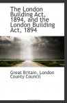 The London Building Act, 1894, and the London Building Act, 1894 - Great Britain
