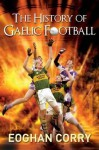The History of Gaelic Football - Eoghan Corry
