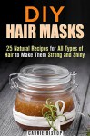DIY Hair Masks: 25 Natural Recipes for All Types of Hair to Make Them Strong and Shiny (DIY Beauty Products) - Carrie Bishop