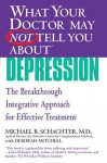 What Your Doctor May Not Tell You About(TM) Depression: The Breakthrough Integrative Approach for Effective Treatment - Michael B. Schachter, Deborah Mitchell
