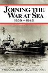 Joining the War at Sea 1939-1945: A Destroyer's Role in World War II Naval Convoys and Invasion Landings - Franklyn E. Dailey Jr.