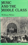 Music And The Middle Class: The Social Structure Of Concert Life In London, Paris And Vienna - William Weber