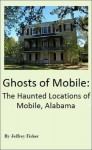 Ghosts of Mobile: The Haunted Locations of Mobile, Alabama - Jeffrey Fisher