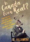 Is Canada Even Real?: How a Nation Built on Hobos, Beavers, Weirdos, and Hip Hop Convinced the World to Beliebe - J.C. Villamere
