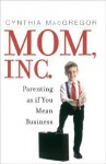 Mom, Inc.: Parenting as If You Mean Business - Cynthia MacGregor