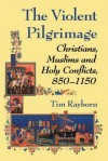 The Violent Pilgrimage: Christians, Muslims and Holy Conflicts, 850-1150 - Tim Rayborn