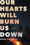 Our Hearts Will Burn Us Down: A Novel - Anne Valente