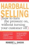 Hardball Selling: How to Turn the Pressure on, without Turning Your Customer Off - Robert L. Shook