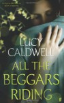 All the Beggars Riding - Lucy Caldwell