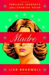 Madre: Perilous Journeys with a Spanish Noun - Liza Bakewell