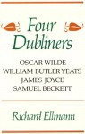 Four Dubliners: Wilde, Yeats, Joyce, and Beckett - Richard Ellmann