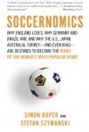 Soccernomics: Why England Loses, Why Germany and Brazil Win, and Why the U.S., Japan, Australia, Turkey--and Even Iraq--Are Destined to Become the Kings of the World's Most Popular Sport - Simon Kuper, Stefan Szymanski