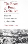 The Roots of Rural Capitalism: Western Massachusetts, 1780-1860 - Christopher Munro Clark
