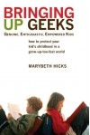 Bringing Up Geeks: How to Protect Your Kid's Childhood in a Grow-Up-Too-Fast World - Marybeth Hicks