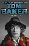 Who On Earth Is Tom Baker? An Autobiography - Tom Baker