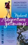 Weekend Adventure Getaways Monterey, Carmel, Big Sur, Santa Cruz: Travel Info and Outdoor Fun - Richard Harris, Lee Foster