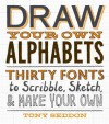 Draw Your Own Alphabets: Thirty Fonts to Scribble, Sketch, and Make Your Own - Tony Seddon