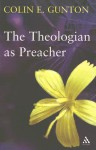 The Theologian as Preacher: Further Sermons from Colin Gunton - Colin E. Gunton, John Colwell, Sarah J. Gunton
