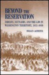Beyond the Reservation: Indians, Settlers, and the Law in Washington Territory, 1853-1889 - Brad Asher