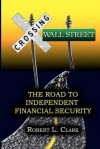 Crossing Wall Street - The Road to Independent Financial Security - Robert L. Clark