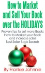 How to Market and Sell Your Books over the Holidays: Proven tips to sell more books How to Market Your Book and Increase Sales Best Seller Book Secrets - Frankie Johnnie, Frankie, Johnnie