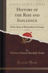 History of the Rise and Influence, Vol. 1 of 2: Of the Spirit of Rationalism in Europe (Classic Reprint) - William Edward Hartpole Lecky