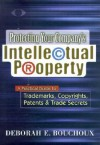 Protecting Your Company's Intellectual Property A Practical Guide To Trademarks, Copyrights, Patents & Trade Secrets - Deborah E. Bouchoux