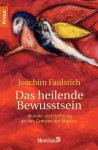 Das heilende Bewusstsein: Wunder und Hoffnung an den Grenzen der Medizin (German Edition) - Joachim Faulstich