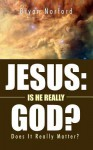 Jesus: Is He Really God?: Does It Really Matter? - Bryan Norford