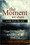 The Moment We Share: Words from the Soul - Andrew Smith