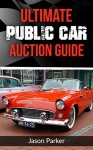 Ultimate Public Car Auction Guide: Buy a Used Car at an Auction and SAVE $$$ - Jason Parker