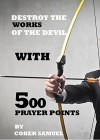 DESTROY THE WORKS OF THE DEVIL WITH 500 PRAYER POINTS.: The Power in you - DR D.K Olukoya, Pastor E.A Adeboye, Bishop David Oyedepo, Joel Osteen, Benny Hinn, Matthew Ashimolowo, Bishop T.D Jakes, Creflo Doller, Victoria Osteen
