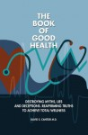 The Book of Good Health --: Destroying Myths, Lies and Deceptions. Reaffirming Truths to Achieve Total Wellness - David Cantor
