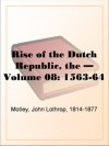 The Rise of the Dutch Republic - Volume 08: 1563-64 - John Lothrop Motley
