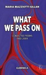 What We Pass On: Collected Poems: 1980-2009 - Maria Mazziotti Gillan