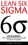 Lean Six Sigma: For Beginners! - The Complete QuickStart Guide To Lean Six Sigma! (Lean Six Sigma Healthcare, Lean Six Sigma Black Belt) - James Davis
