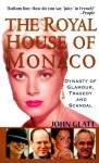 The Royal House of Monaco: Dynasty of Glamour, Tragedy and Scandal - John Glatt