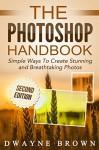 Photoshop: The Photoshop Handbook: Simple Ways to Create Visually Stunning and Breathtaking Photos (Photography, Digital Photography, Creativity, Photoshop) - Dwayne Brown, Photography