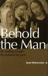 Behold the Man: Re-Reading Gospels, Re-Humanizing Jesus - Scott McCormick Jr.